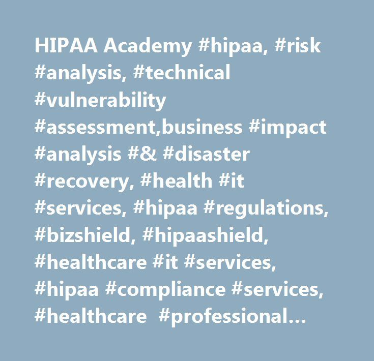 HIPAA Academy #hipaa, #risk #analysis, #technical #vulnerability #assessment,business #impact #analysis #& #disaster #recovery, #health #it #services, #hipaa #regulations, #bizshield, #hipaashield, #healthcare #it #services, #hipaa #compliance #services, #healthcare #professional #staffing, #hipaa #training #and #certification, #hipaa #tools #and #products,penetration #testing, #contingency #planning, #audit #& #evaluation, #privacy #rule, #privacy, #transactions, #code #sets, #identifiers…