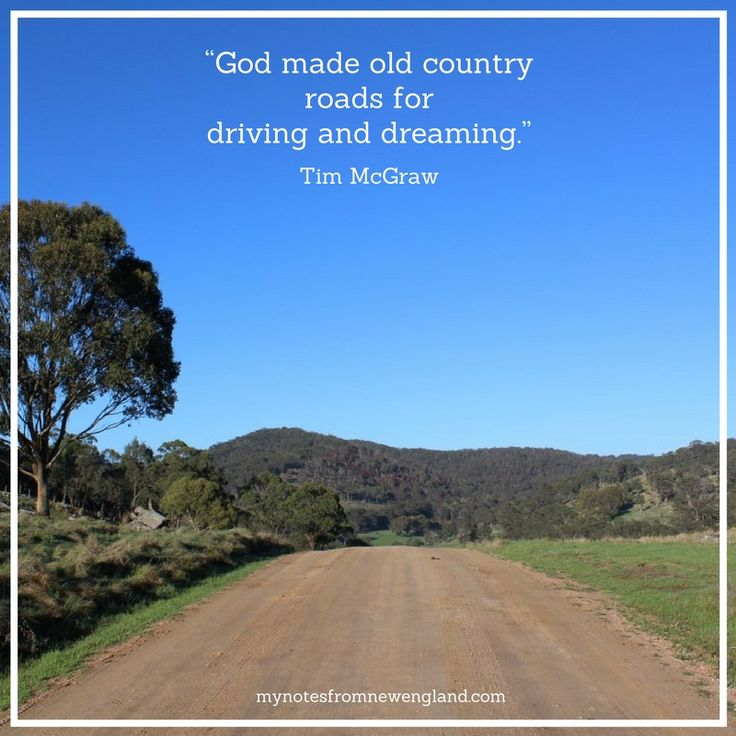"""God made old country roads for driving and dreaming"" Tim McGraw"