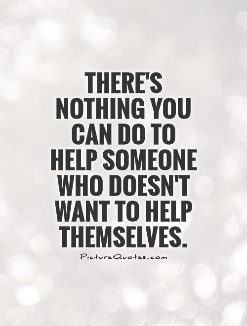 Theres Nothing You Can Do To Help Someone Who Doesnt Want To Help