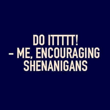 "Shenanigans  I'd usually say "" shall we """