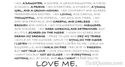 Love - I am a daughter, a sister, a grand-daughter, a niece, a cousin, a friend. I am confident and scared, terrified and excited. I am loving and caring and thoughtful and hopeful. I am sick and tired. I am shy and friendly, and careful and careless. I am broken and whole. I am misunderstood, misguided, and mislead. I am hard working and determined, but a little scared on the inside. I wish on stars and dream my dreams. I pray to god and cry my tears. I smile on the outside when I;m dying…