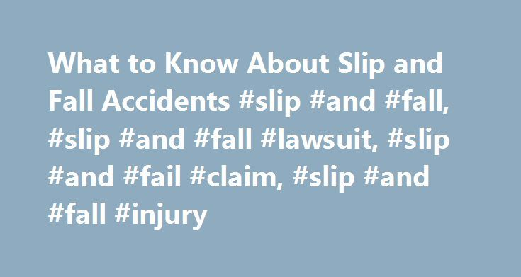What to Know About Slip and Fall Accidents #slip #and #fall, #slip #and #fall #lawsuit, #slip #and #fail #claim, #slip #and #fall #injury http://answer.nef2.com/what-to-know-about-slip-and-fall-accidents-slip-and-fall-slip-and-fall-lawsuit-slip-and-fail-claim-slip-and-fall-injury/  # What to Know About Slip and Fall Accidents A slip and fall accident refers to situations when someone slips, trips or falls as a result of a dangerous or hazardous condition on someone else's property. It…