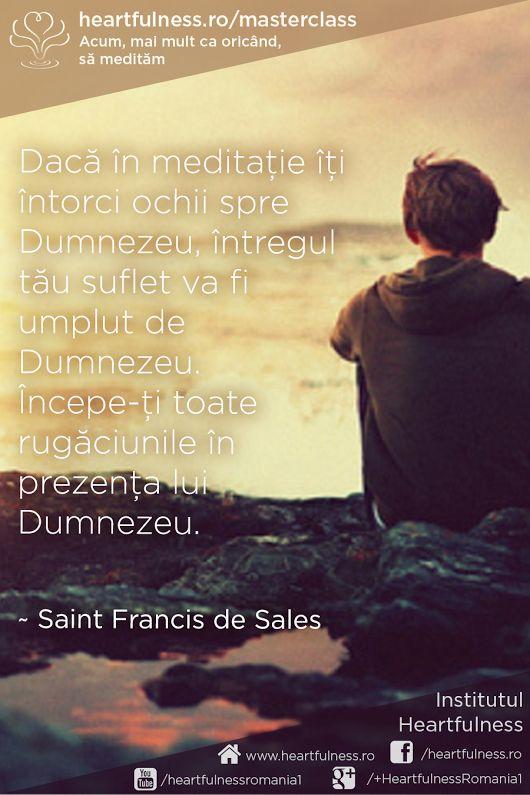 Dacă în meditație îți întorci ochii spre Dumnezeu, întregul tău suflet va fi umplut de Dumnezeu. Începe-ți toate rugăciunile în prezența lui Dumnezeu. ~ Saint Francis de Sales #heartfulness #cunoaste_cu_inima #hfnro