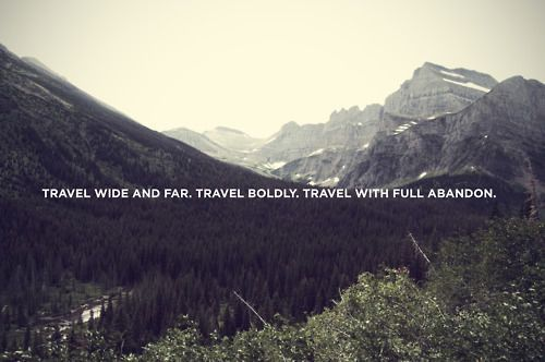"""""""travel wide and far. travel boldly. travel with full abandon."""""""