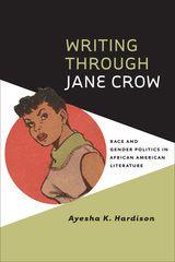 WRITING THROUGH JANE CROW: RACE AND GENDER POLITICS IN AFRICAN AMERICAN LITERATURE ~ Ayesha K. Hardison ~ University of Virginia Press ~ 2014