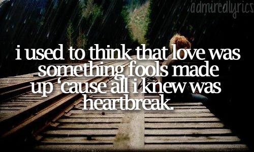 I used to think that love was something fools made up 'cause all I knew was heartbreak