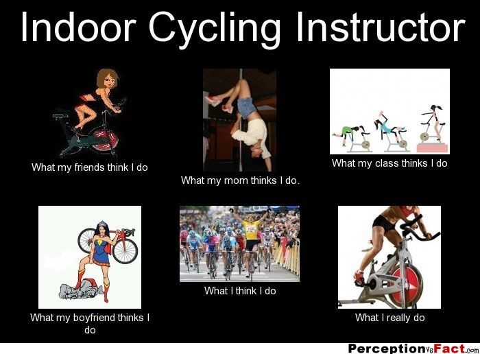 Indoor Cycling Instructor... - What people think I do, what I really do - Perception Vs Fact