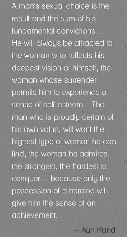 The man who is proudly certain of his own value will want the highest type of woman he can find, a woman he admires, the strongest, the hardest to conquer... Because only the possession of a heroine will give him the sense of an achievement.