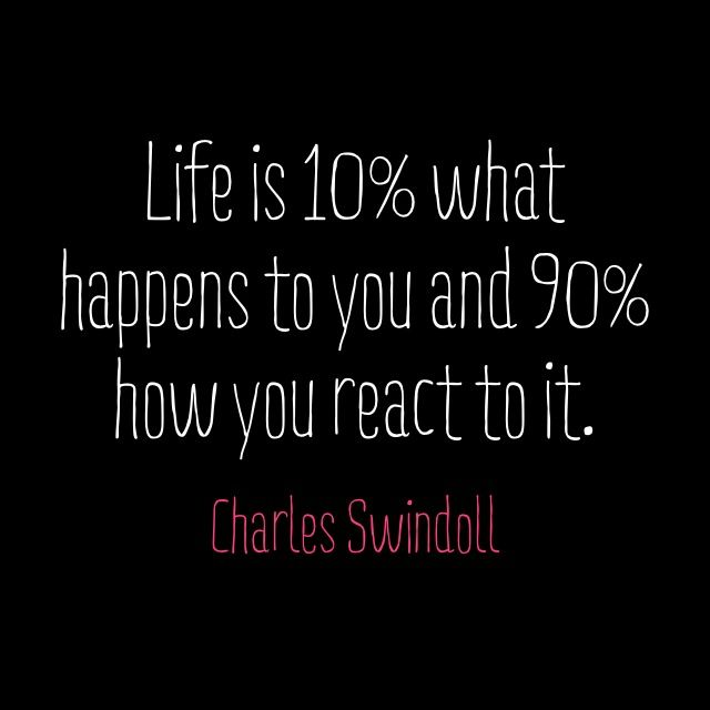 """Life is 10% what happens to you and 90% how you react to it."" - Charles Swindoll.     ""Life is 10% what happens to you and 90% how you react to it."" - Charles Swindoll."