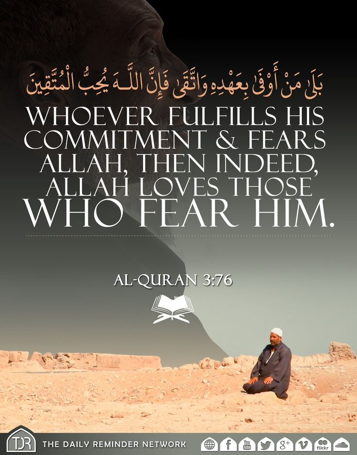 Whoever fulfills his commitment & fears Allah, then indeed, Allah loves those who fear him. [Al Quran 3:76]