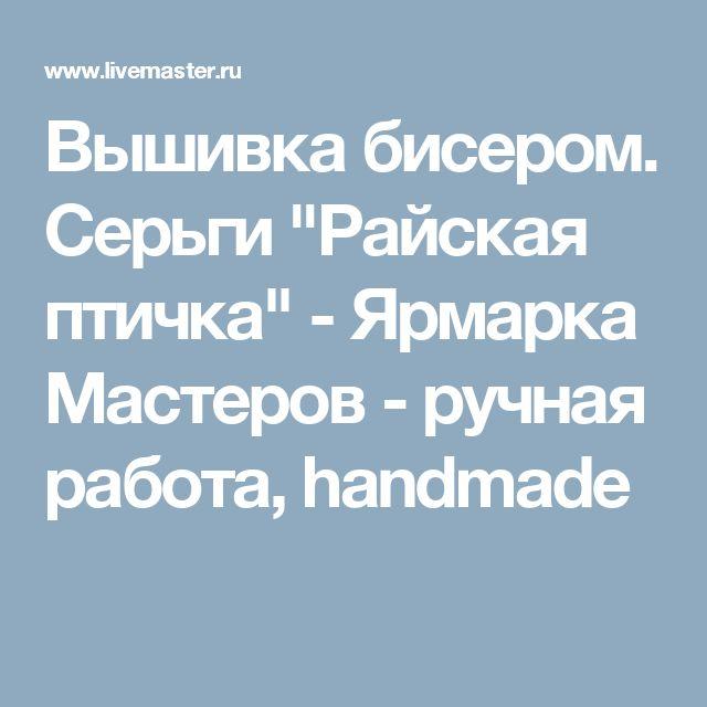 """Вышивка бисером. Серьги """"Райская птичка"""" - Ярмарка Мастеров - ручная работа, handmade"""