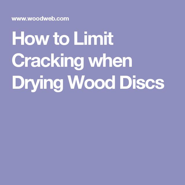 How to Limit Cracking when Drying Wood Discs