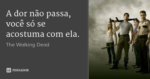 A dor não passa, você só se acostuma com ela. — The Walking Dead