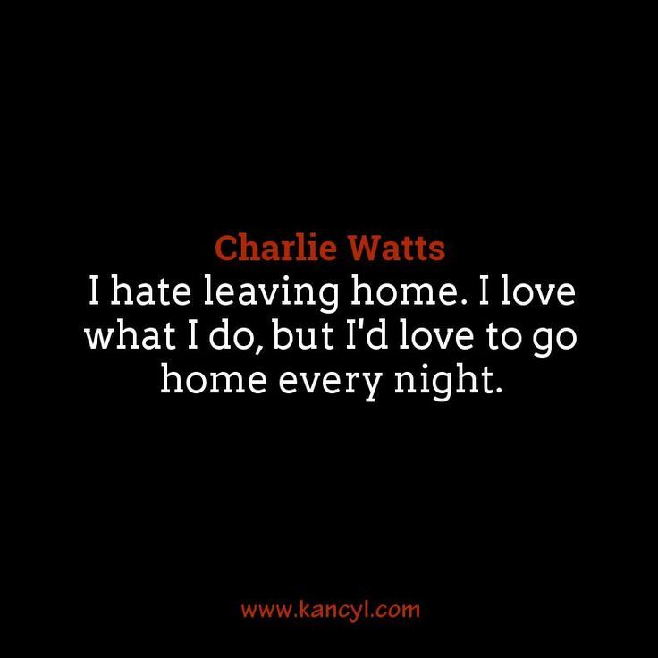 """I hate leaving home. I love what I do, but I'd love to go home every night."", Charlie Watts"
