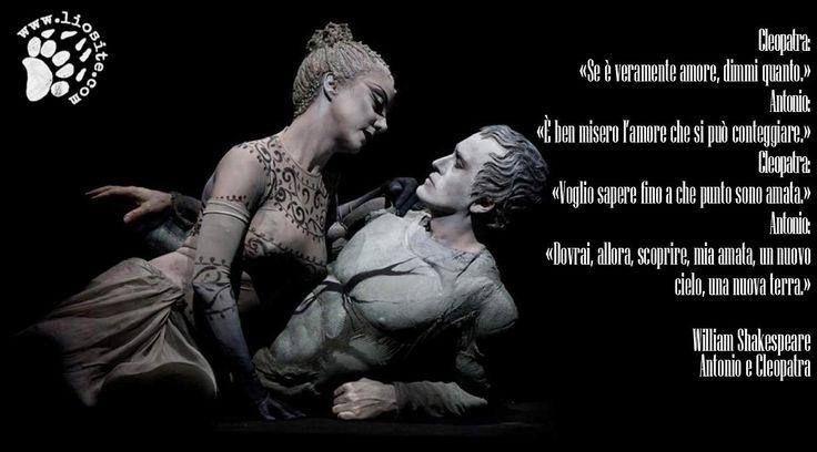 """Che dire, restando ancora in tema di amore, di questo dialogo tra Antonio e Cleopatra di Shakespeare? E il Bardo colpisce ancora .... :)   """"Cleopatra: «Se è veramente amore, dimmi quanto.»  Antonio: «È ben misero l'amore che si può conteggiare.»  Cleopatra: «Voglio sapere fino a che punto sono amata.»  Antonio: «Dovrai, allora, scoprire, mia amata, un nuovo cielo, una nuova terra.»  #williamshakespeare, #antonio, #cleopatra, #amore, #infinitoamore, graphtag, italiano,"""