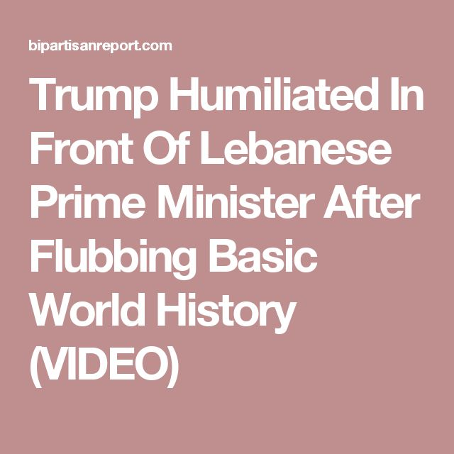 Trump Humiliated In Front Of Lebanese Prime Minister After Flubbing Basic World History (VIDEO)