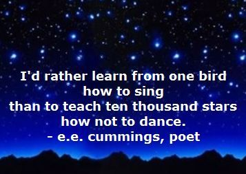 Poet e. e. cummings on singing and dancing: I'd rather learn from one bird how to sing than to teach ten thousand stars how not to dance.