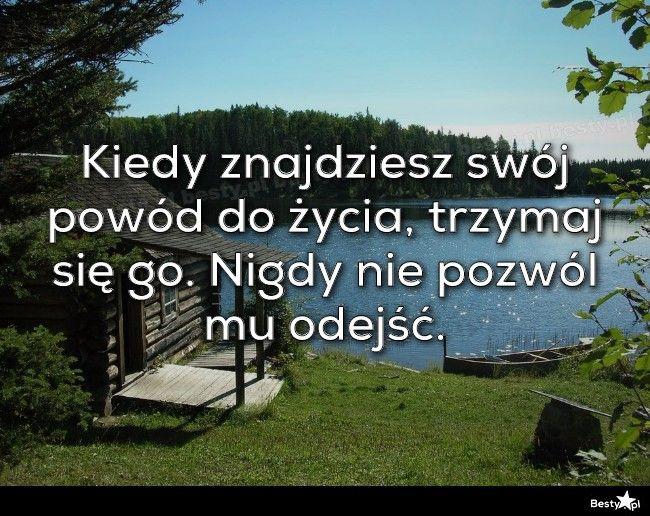 BESTY.pl - Kiedy znajdziesz swój powód do życia, trzymaj się go. Nigdy nie pozwól mu odejść.