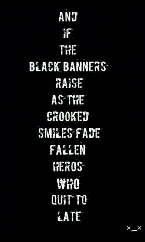 """One of my favorite songs on this album """"And with the black banners raised as the crooked smiles fade former heroes who quit too late"""""""