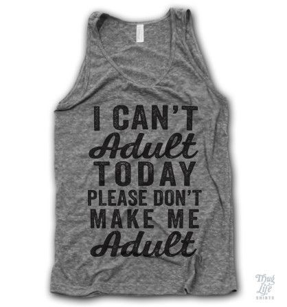 I can't adult today, please don't make me adult