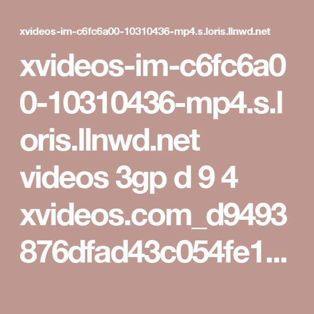 xvideos-im-c6fc6a00-10310436-mp4.s.loris.llnwd.net videos 3gp d 9 4 xvideos.com_d9493876dfad43c054fe14098686ec5d-1.mp4?e=1487953430&ri=1024&rs=85&h=390314280a0279c97a43a61bce590208