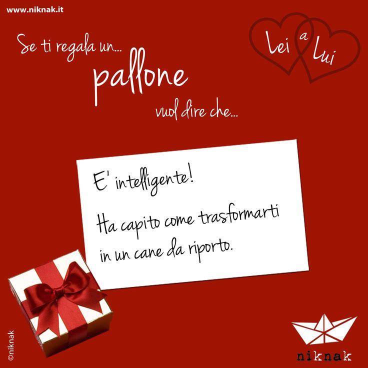 Se a San Valentino lei ti regala un pallone vuol dire che... è intelligente! Ha capito come trasformarti in un cane da riporto. | Funny gift love