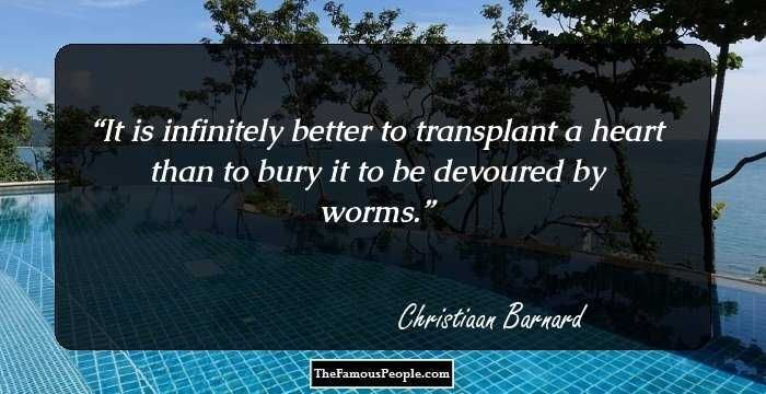 It is infinitely better to transplant a heart than to bury it to be devoured by worms.
