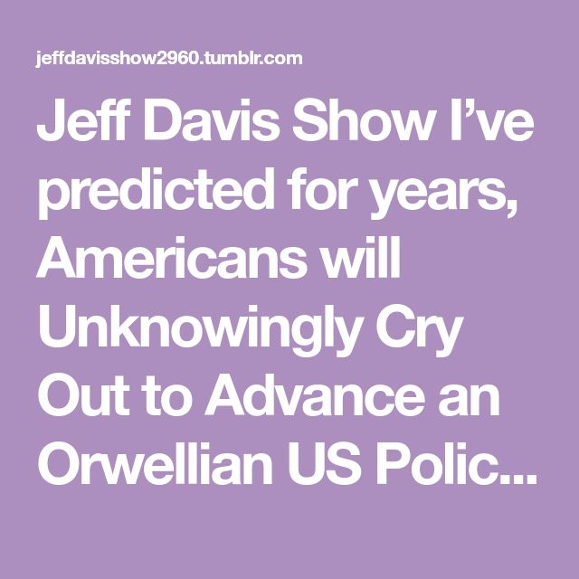 "Jeff Davis Show  I've predicted for years, Americans will  Unknowingly Cry Out to Advance an  Orwellian US Police State on themselves   US law enforcement is Organized Crime   ICE, FBI, DEA, US policing ….  The more cops & power to cops,  means more ""Terrorism"" on immigrants   and Americans   Hegelian Dialectic ""Conditioning"" –  Problem - Immigrants, Muslims,  Drug Cartels, ""terrorists"" …………  Reaction - Fear, Hysteria, taking jobs, crimes  Solution - Advance US Police State   Of course…"