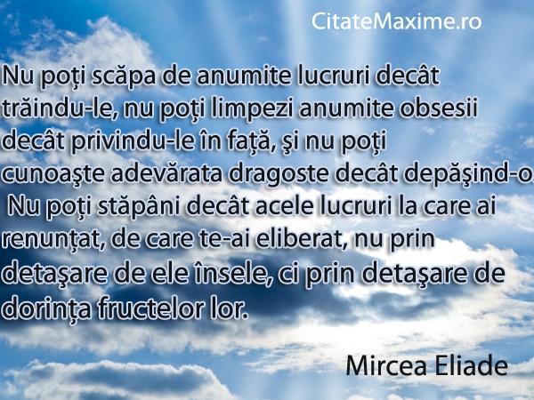 """""""Nu poti scapa de anumite lucruri decat traindu-le, nu poti limpezi anumite obsesii decat privindu-le in fata, si nu poti cunoaste adevarata dragoste decat depasind-o.""""  #CitatImagine de Mircea Eliade  Iti place acest #citat? ♥Like♥ si ♥Share♥ cu prietenii tai.  #CitateImagini: #SuferintaInDragoste #Dragoste #Iubire #Viata #DezamagireInDragoste #Motivationale #Celebre #AutorRoman #VindecareIubire #Obsesii #MirceaEliade #romania #quotes  Vezi mai multe #citate pe http://citatemaxime.ro/"""