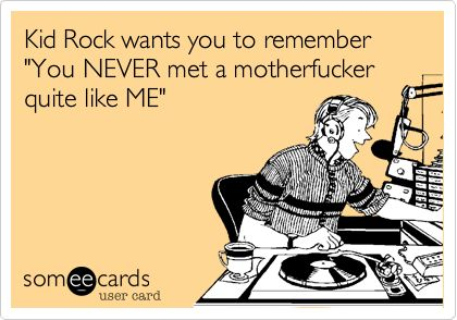 Kid Rock wants you to remember 'You NEVER met a motherfucker quite like ME'.