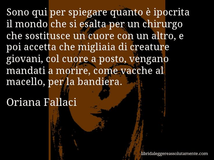 Aforisma di Oriana Fallaci , Sono qui per spiegare quanto è ipocrita il mondo che si esalta per un chirurgo che sostitusce un cuore con un altro, e poi accetta che migliaia di creature giovani, col cuore a posto, vengano mandati a morire, come vacche al macello, per la bandiera.