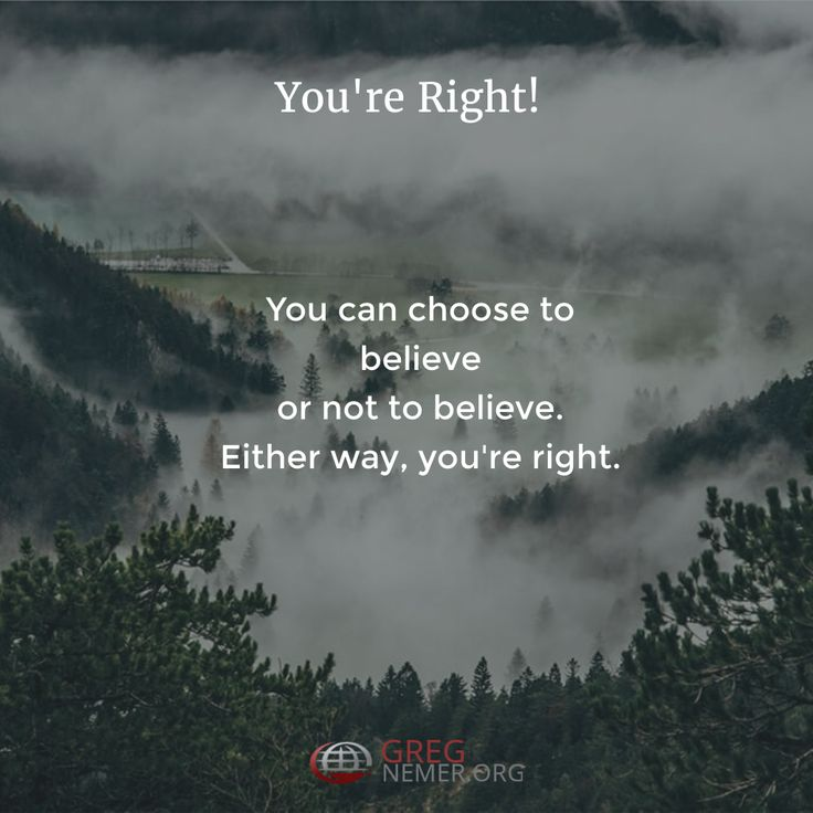 YOU'RE RIGHT! You can choose to believe or not to believe. Either way, you're right.  http://gregnemer.com/