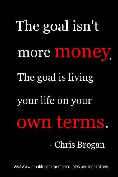 """Money Quotes - """"The goal isn't more money. The goal is living your life on your own terms."""""""