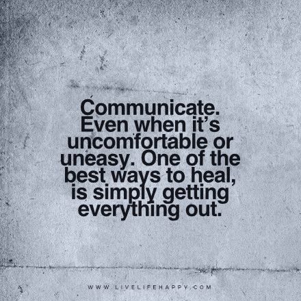 Life Quote: Communicate. Even when it's uncomfortable or uneasy. One of the best ways to heal, is simply getting everything out.