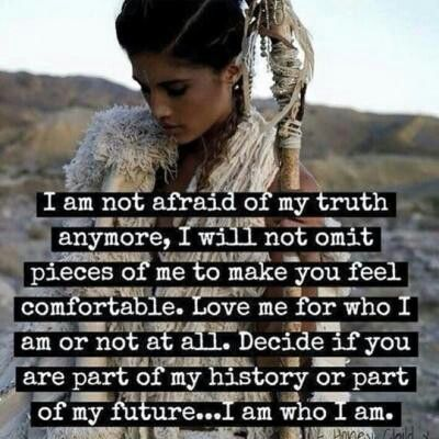 I am not afraid of my truth anymore, I will not omit pieces of me to make you feel comfortable. Love me for who I am or not at all. Decide if you are part of my history or part of my future.. I am who I am ♡