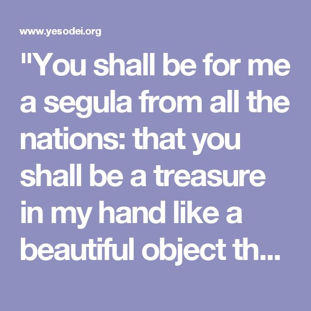 """""""You shall be for me a segula from all the nations: that you shall be a treasure in my hand like a beautiful object that the king will not give into the hand of others. (see Ecclesiastes 2:8) . Or segula may mean cleaving [or closeness]."""" (Ramban Shemot 19:5)"""