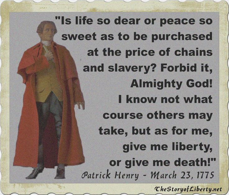 """Give me liberty, or give me death!"" is a quotation attributed to Patrick Henry from a speech he made to the Virginia Convention in 1775, at St. John's Church in Richmond, Virginia, he is credited with having swung the balance in convincing the Virginia House of Burgesses to pass a resolution delivering the Virginia troops to the Revolutionary War. Patrick Henry is one of my heros."