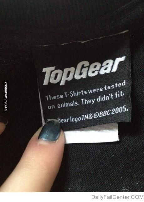 """Top Gear. """"These T-Shirts were tested on animals. They didn't fit."""" Gotta love a sense of humor."""
