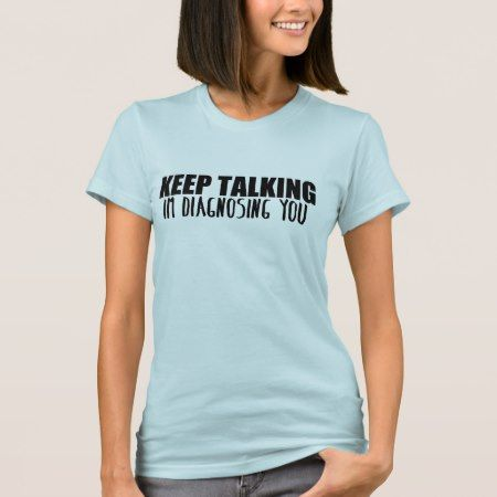 Keep Talking, Im Diagnosing You T-Shirt - click/tap to personalize and buy