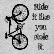 ride it like you stole it...