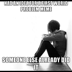 first world problems - had an idea for a first world problem meme someone else already did it