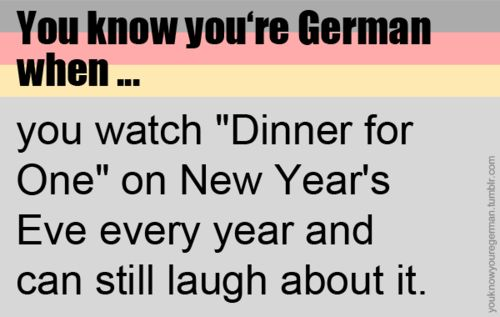 You know you're German when...   well, I can't laugh about it anymore but we still watch it... freakin tradition^^