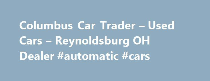 Columbus Car Trader – Used Cars – Reynoldsburg OH Dealer #automatic #cars http://uk.remmont.com/columbus-car-trader-used-cars-reynoldsburg-oh-dealer-automatic-cars/  #looking for used cars # Columbus Car Trader – Reynoldsburg OH, 43068 Columbus Car Trader (dependable used cars and trucks for sale in Columbus) is a family owned and operated Automotive Sales and Service company offering value pricing on quality used cars, trucks and SUV's in the Columbus Ohio region. We are a used car dealer…