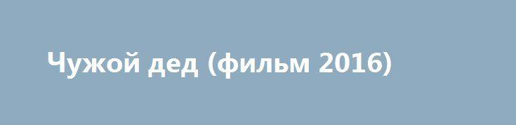 Чужой дед (фильм 2016) http://kinofak.net/publ/drama/chuzhoj_ded_film_2016_hd_11/5-1-0-5306  Жизнь одинокого пожилого скрипача Игоря Степановича сера, скучна и однообразна. В один прекрасный день не раздался стук с дверь. Это был наглый, целеустремленный и амбициозный молодой человек, который назвался Егором и навязчиво стал предлагать безвозмездную помощь. Старик уже давно не верил людям и прогнал не прошеного гостя с криками, угрожая вызвать полицию. Но заветный приз – квартира с…