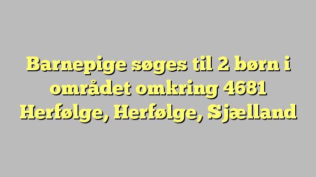 Barnepige søges til 2 børn i området omkring 4681 Herfølge, Herfølge, Sjælland