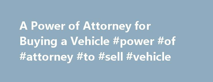 A Power of Attorney for Buying a Vehicle #power #of #attorney #to #sell #vehicle http://wisconsin.nef2.com/a-power-of-attorney-for-buying-a-vehicle-power-of-attorney-to-sell-vehicle/  # A Power of Attorney for Buying a Vehicle A power of attorney form is a document that authorizes someone else to perform legal acts on your behalf. You may authorize an agent, for example, to purchase a vehicle in your name. If you do, you will be legally bound to the purchase as soon as the agent signs the…