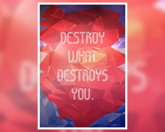 """Destroy What Destroys You"" is motivational poster that will remind you to Destroy whatever it is that is destroying you and your well being. That could be a bad or harmful habbit like smoking or some toxic people around you. Just destroy them and don't let them intoxicate you with their misery and their poison. This poster is here to remind you just that: To Destroy what Is Destroying You.  Order yours from the official shop: www.digital-grief.com/antivisuals/shop/destroy-what-destroys-you/"