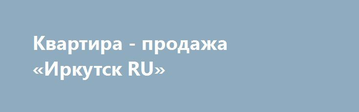 Квартира - продажа «Иркутск RU» http://www.pogruzimvse.ru/doska54/?adv_id=38346 Дом расположен на второй линии от проезжей части, рядом частный сектор. Закрытая территория, консьерж. Автономное отопление (в доме своя котельная). Большая квадратура холла позволяет разместить велосипеды и т.п. Оптимальный микроклимат - зимой тепло, летом прохладно. Кроме этого кирпичные дома всегда отличаются от панельных звукоизоляцией и теплоизоляцией.   Квартира:   Карман на две квартиры.   Качественная…