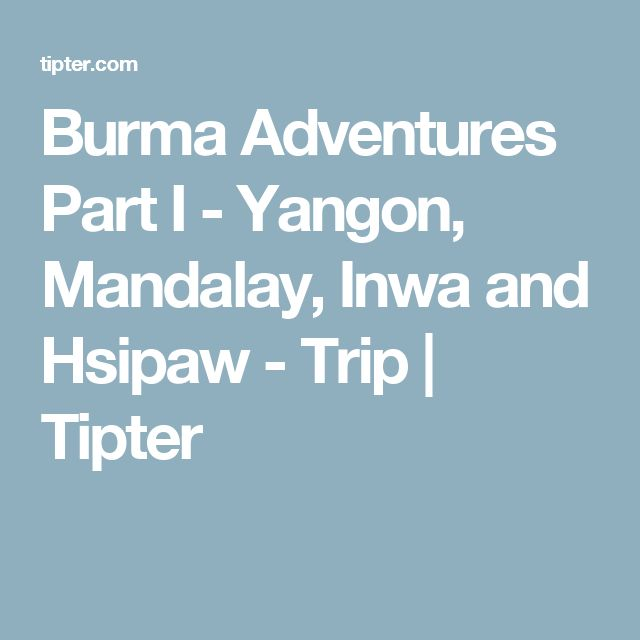 Burma Adventures Part I - Yangon, Mandalay, Inwa and Hsipaw - Trip | Tipter