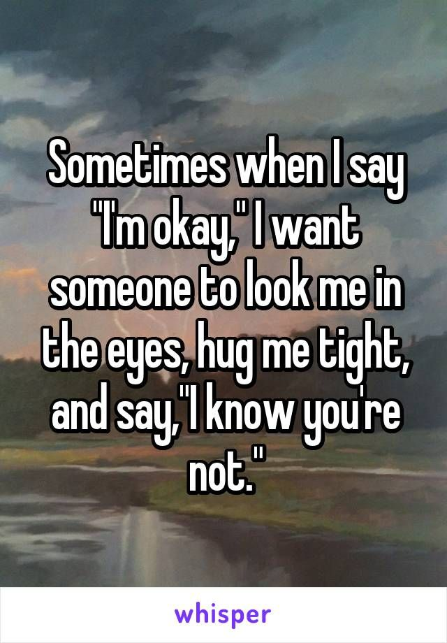 "Sometimes when I say ""I'm okay,"" I want someone to look me in the eyes, hug me tight, and say,""I know you're not."""